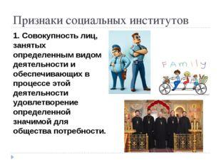 Признаки социальных институтов 1. Совокупность лиц, занятых определенным видо