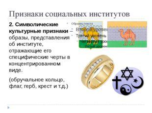 Признаки социальных институтов 2. Символические культурные признаки – образы,