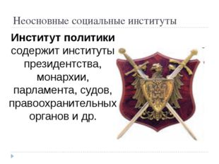Неосновные социальные институты Институт политики содержит институты президен