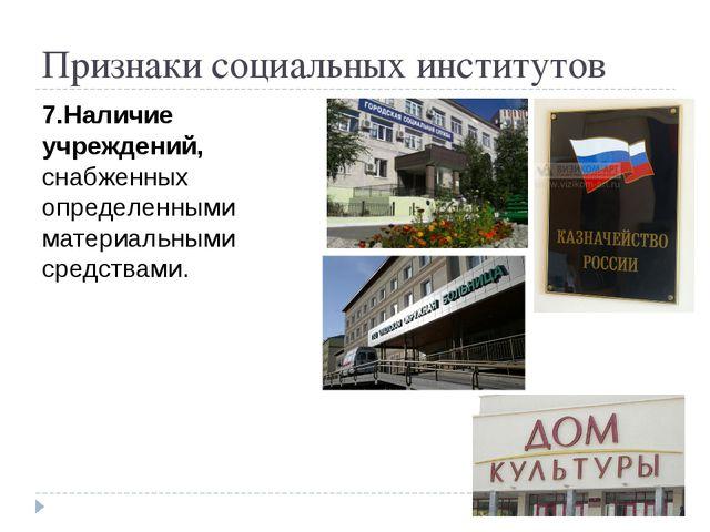 Признаки социальных институтов 7.Наличие учреждений, снабженных определенными...