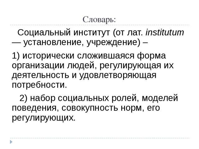 Словарь: Социальный институт (от лат. institutum — установление, учреждение)...