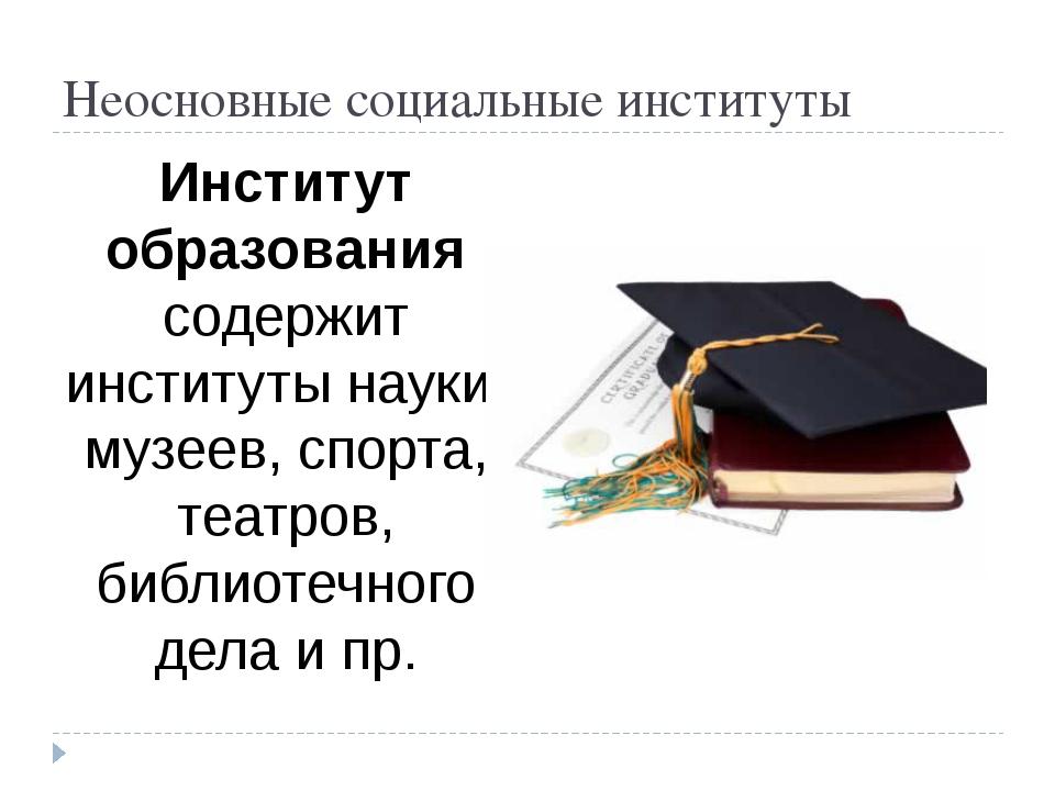 Неосновные социальные институты Институт образования содержит институты науки...