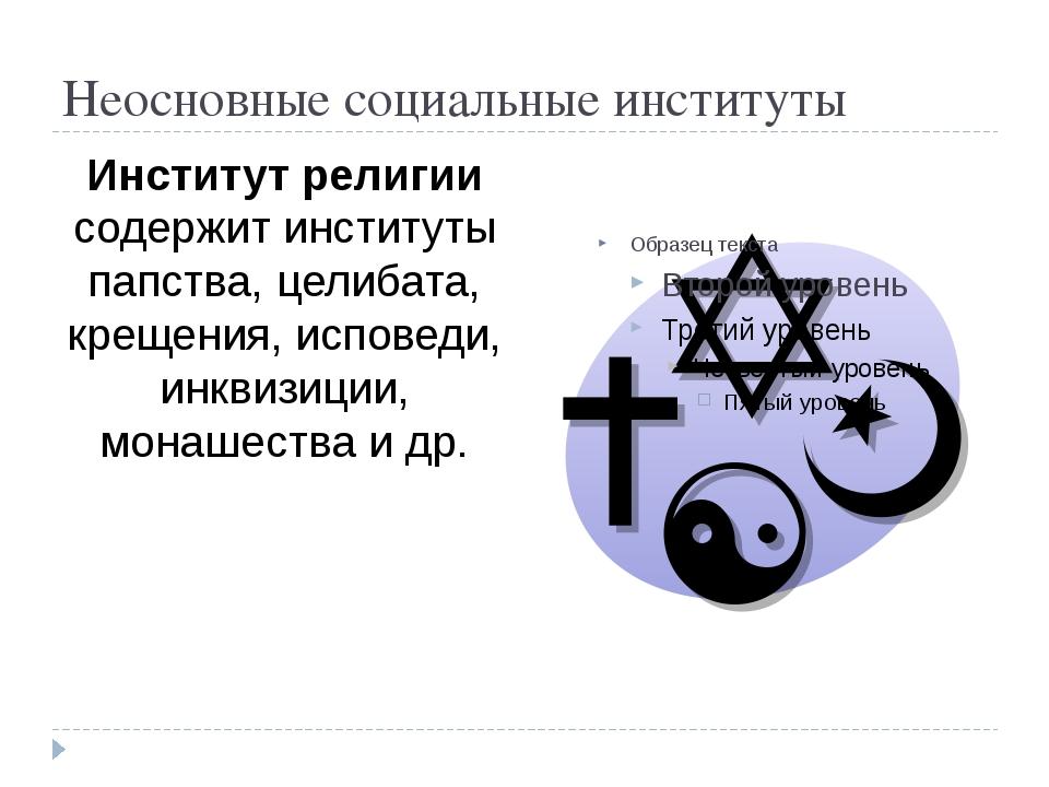 Неосновные социальные институты Институт религии содержит институты папства,...