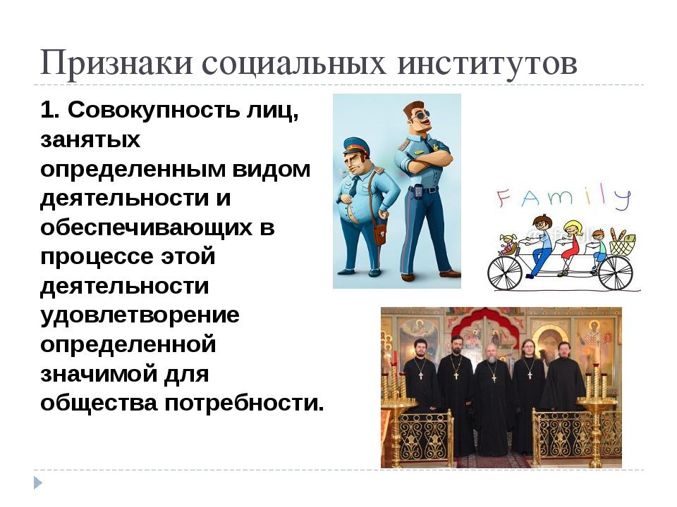 Признаки социальных институтов 1. Совокупность лиц, занятых определенным видо...