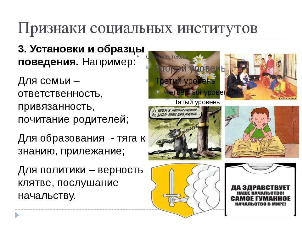 Признаки социальных институтов 3. Установки и образцы поведения. Например: Дл...