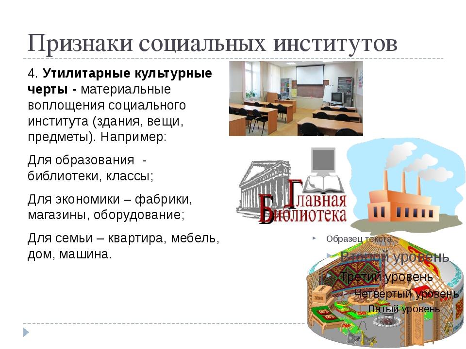 Признаки социальных институтов 4. Утилитарные культурные черты - материальные...