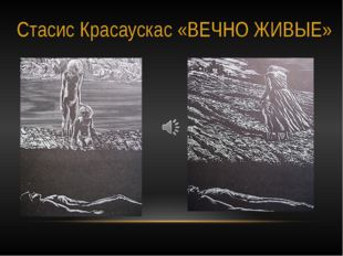 Стасис Красаускас «ВЕЧНО ЖИВЫЕ»