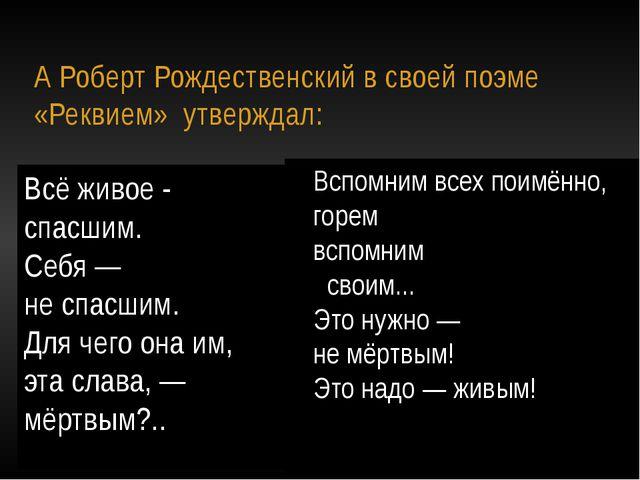 А Роберт Рождественский в своей поэме «Реквием» утверждал: Всё живое - спасш...