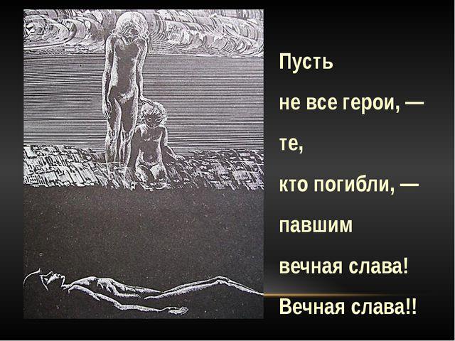 Пусть не все герои, — те, кто погибли, — павшим вечная слава! Вечная слава!!