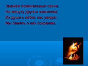 Зажжём поминальные свечи, На минуту друзья замолчим. Их души с небес нас увид