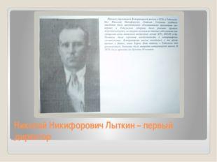 Николай Никифорович Лыткин – первый директор