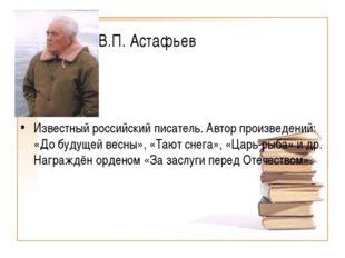 В.П. Астафьев Известный российский писатель. Автор произведений: «До будущей