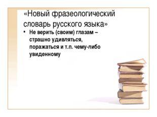 «Новый фразеологический словарь русского языка» Не верить (своим) глазам – ст
