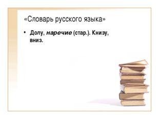 «Словарь русского языка» Долу, наречие (стар.). Книзу, вниз.