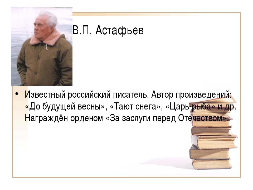 В.П. Астафьев Известный российский писатель. Автор произведений: «До будущей...