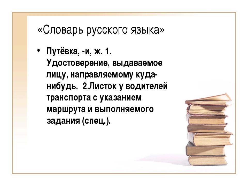 «Словарь русского языка» Путёвка, -и, ж. 1. Удостоверение, выдаваемое лицу, н...