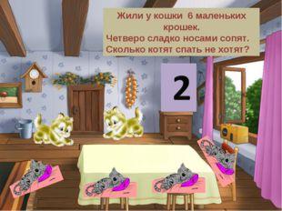 Жили у кошки 6 маленьких крошек. Четверо сладко носами сопят. Сколько котят с