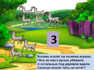 Восемь козлят на полянке играли. Пять из них к ручью убежали, А остальные под