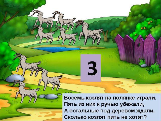 Восемь козлят на полянке играли. Пять из них к ручью убежали, А остальные под...