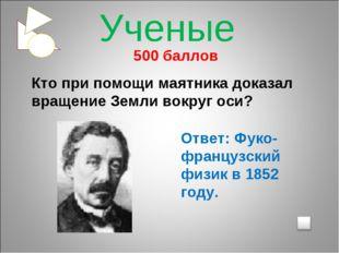 500 баллов Кто при помощи маятника доказал вращение Земли вокруг оси? Ответ: