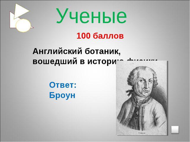 100 баллов Английский ботаник, вошедший в историю физики Ответ: Броун