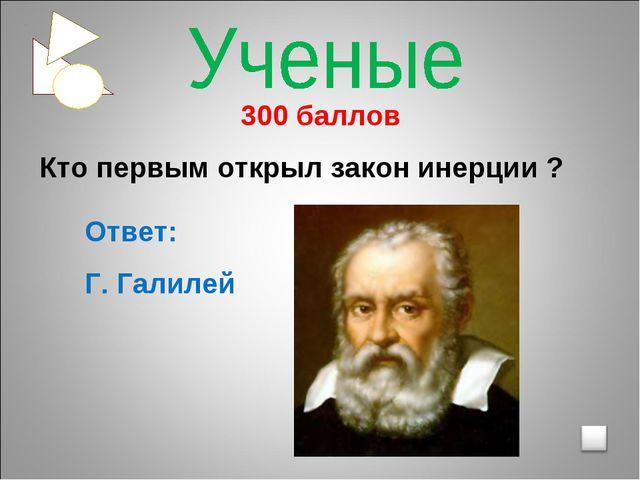 300 баллов Кто первым открыл закон инерции ? Ответ: Г. Галилей