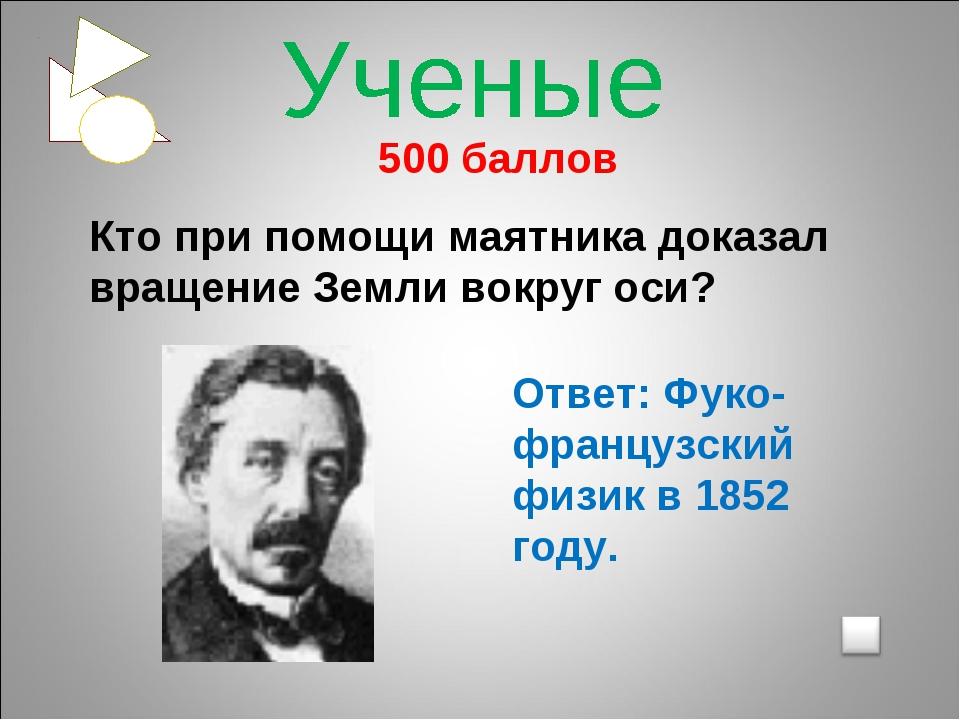 500 баллов Кто при помощи маятника доказал вращение Земли вокруг оси? Ответ:...