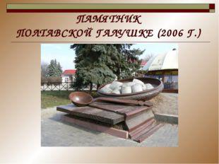 ПАМЯТНИК ПОЛТАВСКОЙ ГАЛУШКЕ (2006 Г.)