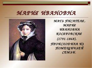 МАРИЯ ИВАНОВНА МАТЬ ПИСАТЕЛЯ, МАРИЯ ИВАНОВНА КОСЯРОВСКАЯ (1791-1868), ПРОИСХО