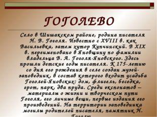 ГОГОЛЕВО Село в Шишакском районе, родина писателя Н. В. Гоголя. Известно с XV
