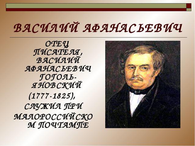 ВАСИЛИЙ АФАНАСЬЕВИЧ ОТЕЦ ПИСАТЕЛЯ, ВАСИЛИЙ АФАНАСЬЕВИЧ ГОГОЛЬ-ЯНОВСКИЙ (1777-...
