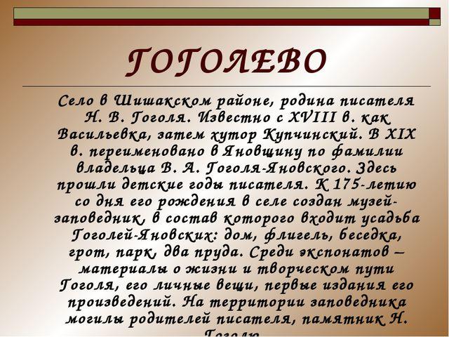 ГОГОЛЕВО Село в Шишакском районе, родина писателя Н. В. Гоголя. Известно с XV...