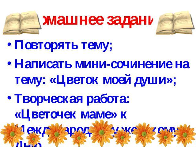 Домашнее задание: Повторять тему; Написать мини-сочинение на тему: «Цветок мо...