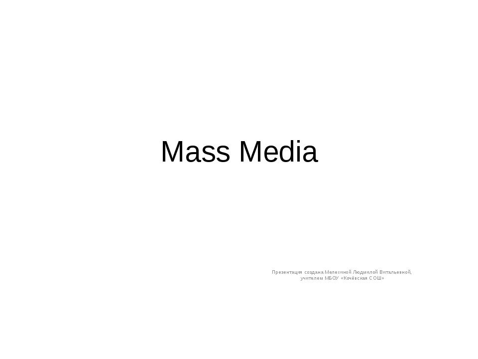 Mass Media Презентация создана Мелехиной Людмилой Витальевной, учителем МБОУ...