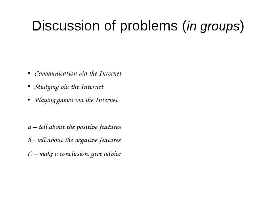 Discussion of problems (in groups) Communication via the Internet Studying vi...