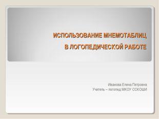 ИСПОЛЬЗОВАНИЕ МНЕМОТАБЛИЦ В ЛОГОПЕДИЧЕСКОЙ РАБОТЕ Иванова Елена Петровна Учит