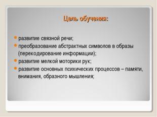 Цель обучения: развитие связной речи; преобразование абстрактных символов в о