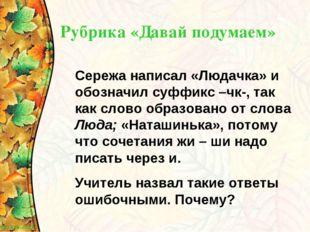 Рубрика «Давай подумаем» Сережа написал «Людачка» и обозначил суффикс –чк-, т