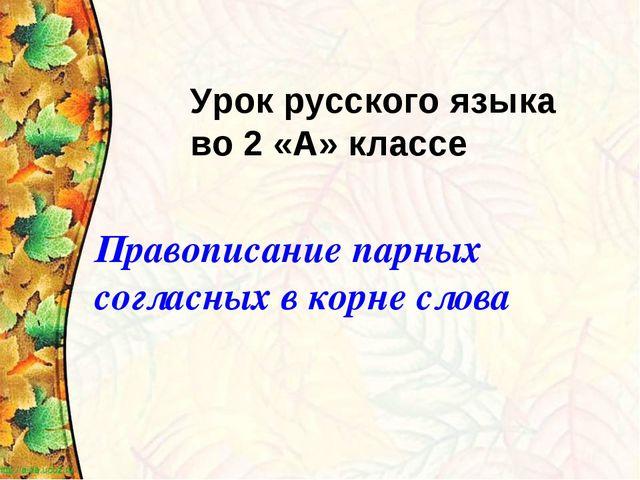 Урок русского языка во 2 «А» классе Правописание парных согласных в корне слова