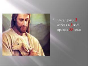 Иисус умер 3 апреля в 3 часа, прожив 33 года;