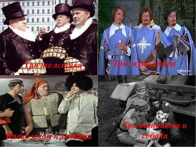 Три толстяка Три мушкетёра Три танкиста и собака Кавказская пленница