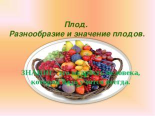 Плод. Разнообразие и значение плодов. ЗНАНИЕ- это мудрость человека, которой