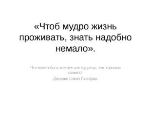 «Чтоб мудро жизнь проживать, знать надобно немало». Что может быть важнее для
