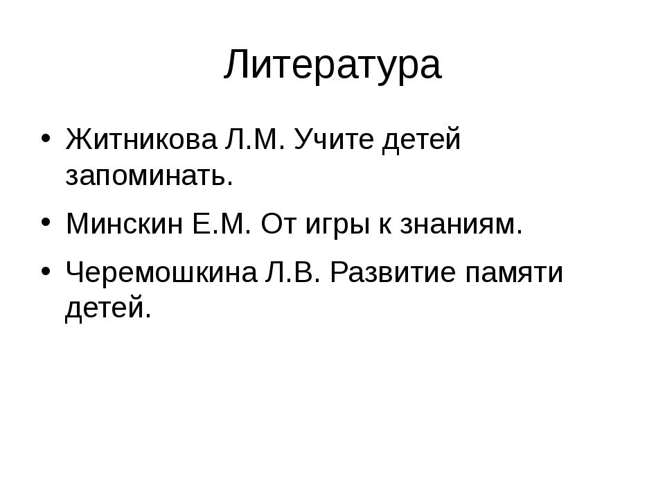 Литература Житникова Л.М. Учите детей запоминать. Минскин Е.М. От игры к знан...