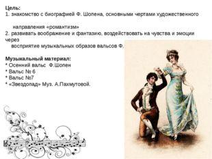 Цель: 1. знакомство с биографией Ф. Шопена, основными чертами художественног