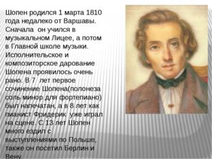 Шопен родился 1 марта 1810 года недалеко от Варшавы. Сначала он учился в музы