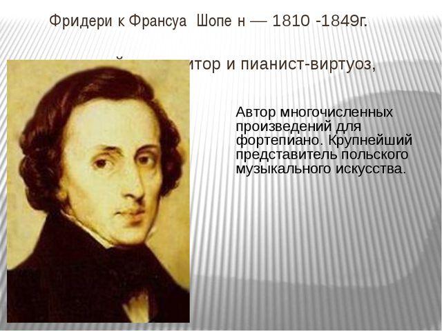 Фридери́к Франсуа́ Шопе́н — 1810 -1849г. польский композитор и пианист-вирту...