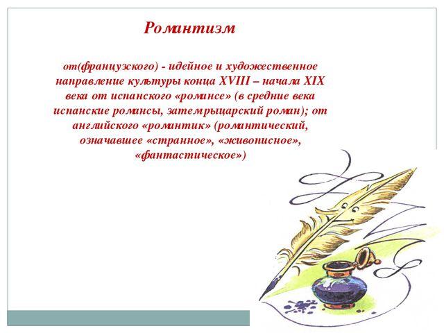 Романтизм от(французского) - идейное и художественное направление культуры ко...