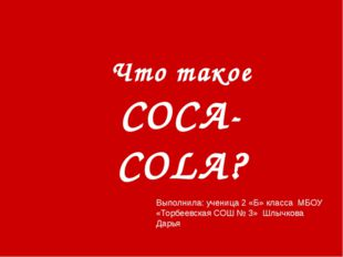 Что такое COCA-COLA? Выполнила: ученица 2 «Б» класса МБОУ «Торбеевская СОШ №