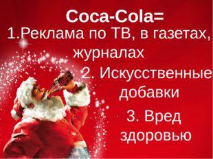 Coca-Cola= 1.Реклама по ТВ, в газетах, журналах 2. Искусственные добавки 3. В